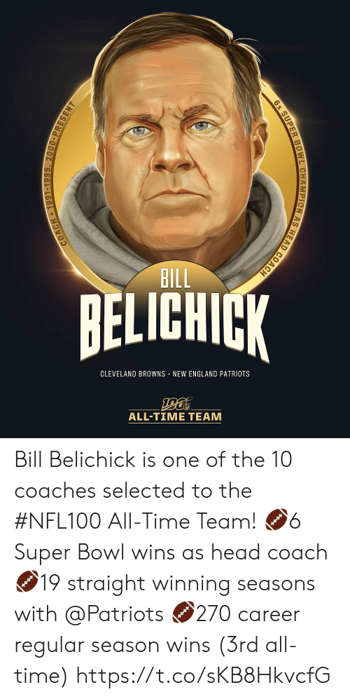 All Time: BILL  BELICHICK  CLEVELAND BROWNS NEW ENGLAND PATRIOTS  ALL-TIΜΕ ΤEAΜ  COACH 1991-1995, 2000-PRESENT  6x SUPER BOWL CHAMPION AS HEAD COACH Bill Belichick is one of the 10 coaches selected to the #NFL100 All-Time Team!  🏈6 Super Bowl wins as head coach 🏈19 straight winning seasons with @Patriots 🏈270 career regular season wins (3rd all-time) https://t.co/sKB8HkvcfG
