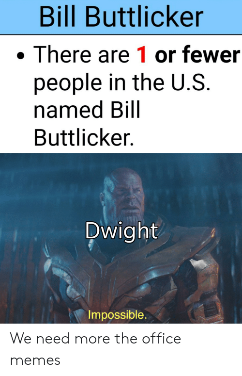 Office Memes: Bill Buttlicker  There are 1 or fewer  people in the U.S.  named Bill  Buttlicker  Dwight  Impossible. We need more the office memes