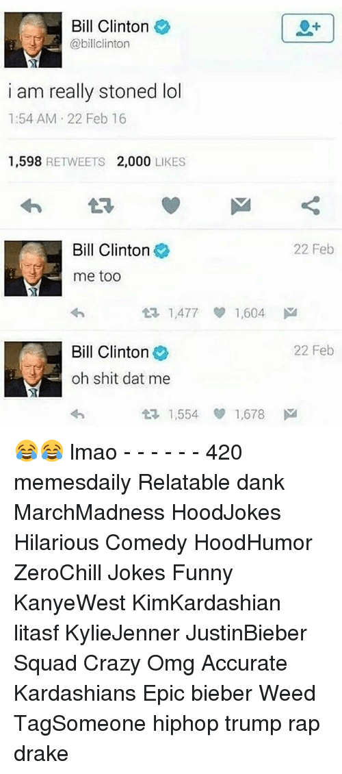 Dat Me: Bill Clinton  @bill Clinton  i am really stoned lol  1:54 AM 22 Feb 16  1,598  RETWEETS 2,000  LIKES  Bill Clinton  22 Feb  me too  1,477 1,604  M  Bill Clinton  22 Feb  oh shit dat me  1,554 1,678  M  t 😂😂 lmao - - - - - - 420 memesdaily Relatable dank MarchMadness HoodJokes Hilarious Comedy HoodHumor ZeroChill Jokes Funny KanyeWest KimKardashian litasf KylieJenner JustinBieber Squad Crazy Omg Accurate Kardashians Epic bieber Weed TagSomeone hiphop trump rap drake