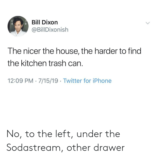 Iphone, Trash, and Twitter: Bill Dixon  @BillDixonish  The nicer the house, the harder to find  the kitchen trash can  12:09 PM 7/15/19 Twitter for iPhone No, to the left, under the Sodastream, other drawer