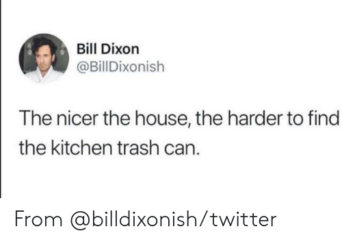 trash can: Bill Dixon  @BillDixonish  The nicer the house, the harder to find  the kitchen trash can. From @billdixonish/twitter