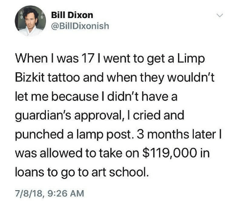 limp bizkit: Bill Dixon  @BillDixonish  When I was 17 I went to get a Limp  Bizkit tattoo and when they wouldn't  let me because l didn't have a  guardian's approval, I cried and  punched a lamp post. 3 months later l  was allowed to take on $119,000 in  loans to go to art school.  7/8/18, 9:26 AM