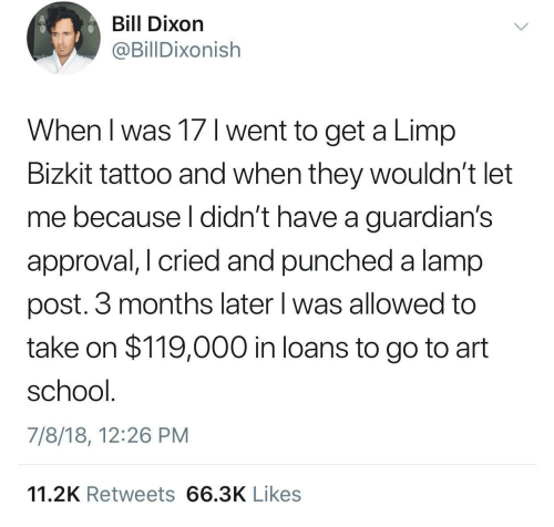 School, Loans, and Tattoo: Bill Dixon  @BillDixonish  When l was 17 1 went to get a Limp  Bizkit tattoo and when they wouldn't let  me because l didn't have a guardian's  approval, I cried and punched a lamp  post. 3 months later l was allowed to  take on $119,000 in loans to go to art  school  7/8/18, 12:26 PM  11.2K Retweets 66.3K Likes