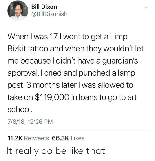 Approval: Bill Dixorn  @BillDixonish  When I was 17 l went to get a Limp  Bizkit tattoo and when they wouldn't let  me because l didn't have a guardian's  approval, I cried and punched a lamp  post. 3 months later l was allowed to  take on $119,000 in loans to go to art  school  7/8/18, 12:26 PM  11.2K Retweets 66.3K Likes It really do be like that