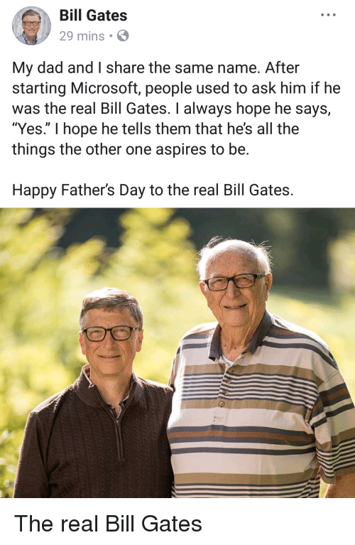 "Bill Gates, Dad, and Fathers Day: Bill Gates  29 mins  My dad and I share the same name. After  starting Microsoft, people used to ask him if he  was the real Bill Gates. I always hope he says,  ""Yes."" I hope he tells them that he's all the  things the other one aspires to be.  Happy Father's Day to the real Bill Gates. The real Bill Gates"