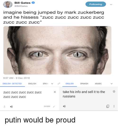 """Arabic: Bill Gates  @BillGates  Following  imagine being jumped by mark zuckerberg  and he hissess """"zucc zucc zucc zucc zucc  zuCC zucC zuCC  9:07 AM-9 Dec 2018  ENGLISH-DETECTED  ENGLISH  ENGLISH  SPANISH  ARABIC  ☆  take his info and sell it to the  russians  zucc zucc zucc zUCc zucc  zucc zucc zucC  39/5000 putin would be proud"""