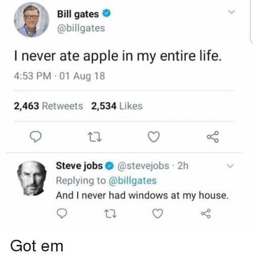Apple, Bill Gates, and Life: Bill gates  @billgates  I never ate apple in my entire life.  4:53 PM 01 Aug 18  2,463 Retweets 2,534 Likes  Steve jobs@stevejobs 2h  Replying to @billgates  And I never had windows at my house. Got em