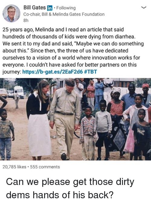 """Bill Gates, Dad, and Journey: Bill Gates in Following  Co-chair, Bill & Melinda Gates Foundation  8h  25 years ago, Melinda and I read an article that said  hundreds of thousands of kids were dying from diarrhea  We sent it to my dad and said, """"Maybe we can do something  about this."""" Since then, the three of us have dedicated  ourselves to a vision of a world where innovation works for  everyone. I couldn't have asked for better partners on this  journey: https://b.gat.es/2EaF2d6 #TBT  20,785 likes 555 comments"""