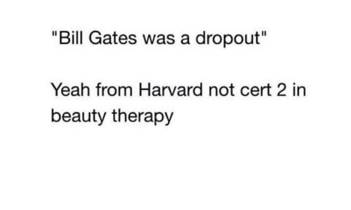 """Bill Gates: """"Bill Gates was a dropout""""  Yeah from Harvard not cert 2 in  beauty therapy"""