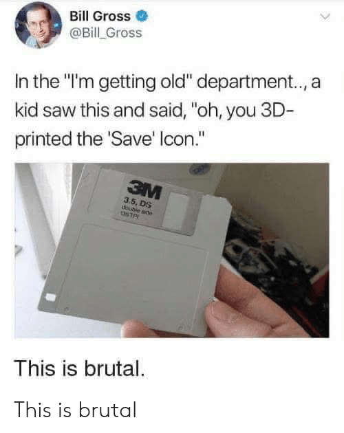 "oh you: Bill Gross  @Bill Gross  In the ""I'm getting old"" department.., a  kid saw this and said, ""oh, you 3D-  printed the 'Save' Icon.""  3M  3.5, DS  doubie sde  STP  This is brutal. This is brutal"