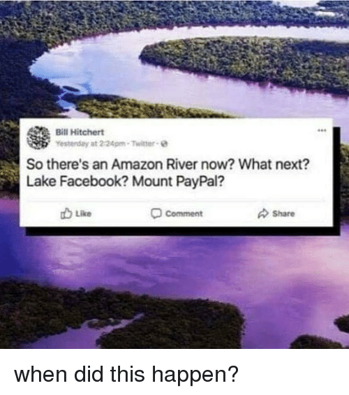 Amazon, Facebook, and Twitter: Bill Hitchert  Yesterday at 2-24pm-Twitter e  So there's an Amazon River now? What next?  Lake Facebook? Mount PayPal?  b Like  comment  Share when did this happen?