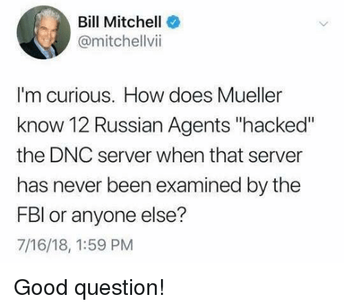 """Memes, Good, and Russian: Bill Mitchell  @mitchellvii  I'm curious. How does Mueller  know 12 Russian Agents """"hacked""""  the DNC server when that server  has never been examined by the  FBl or anyone else?  7/16/18, 1:59 PM Good question!"""