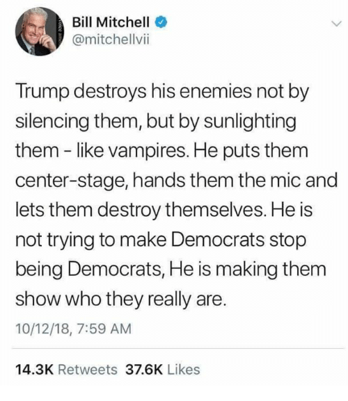 Memes, Trump, and Enemies: Bill Mitchell  @mitchellvii  Trump destroys his enemies not by  silencing them, but by sunlighting  them - like vampires. He puts them  center-stage, hands them the mic and  lets them destroy themselves. He is  not trying to make Democrats stop  being Democrats, He is making them  show who they really are.  10/12/18, 7:59 AM  14.3K Retweets 37.6K Likes