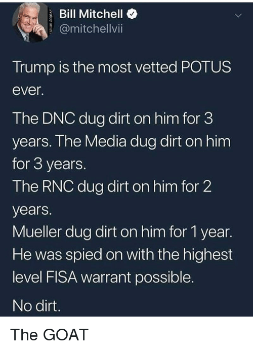 Memes, Goat, and Trump: Bill Mitchello  @mitchellvi  Trump is the most vetted POTUS  ever  The DNC dug dirt on him for 3  years. Ihe Media dug dirt on him  for 3 years  The RNC dug dirt on him for 2  years.  Mueller dug dirt on him for 1 year.  He was spied on with the highest  level FISA warrant possible  No dirt The GOAT