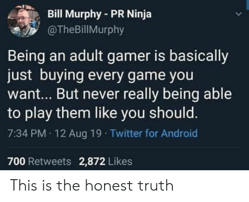 Being an adult: Bill Murphy-PR Ninja  @TheBillMurphy  Being an adult gamer is basically  just buying every game you  want... But never really being able  to play them like you should.  7:34 PM 12 Aug 19 Twitter for Android  700 Retweets 2,872 Likes This is the honest truth
