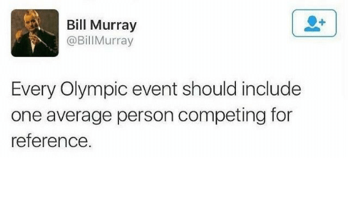Bill Murray, One, and Olympic: Bill Murray  @Bill Murray  Every Olympic event should include  one average person competing for  eference