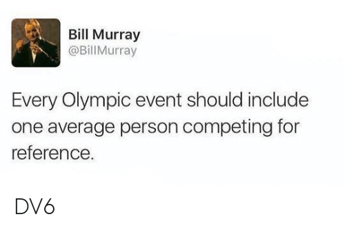 Bill Murray: Bill Murray  @Bill Murray  Every Olympic event should include  one average person competing for  reference DV6