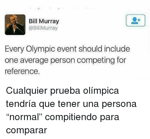 "Bill Murray, Persona, and One: Bill Murray  @BillMurray  Every Olympic event should include  one average person competing for  reference. <p>Cualquier prueba olímpica tendría que tener una persona ""normal"" compitiendo para comparar</p>"