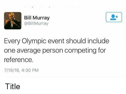 Bill Murray, One, and Olympic: Bill Murray  @BillMurray  Every Olympic event should include  one average person competing for  reference.  7/19/16, 4:30 PM Title