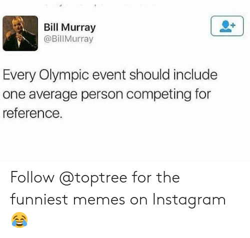 The Funniest Memes: Bill Murray  @BillMurray  Every Olympic event should include  one average person competing for  reference Follow @toptree for the funniest memes on Instagram 😂