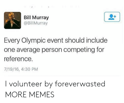 Dank, Memes, and Target: Bill Murray  @BillMurray  Every Olympic event should include  one average person competing for  reference.  7/19/16, 4:30 PM I volunteer by foreverwasted MORE MEMES