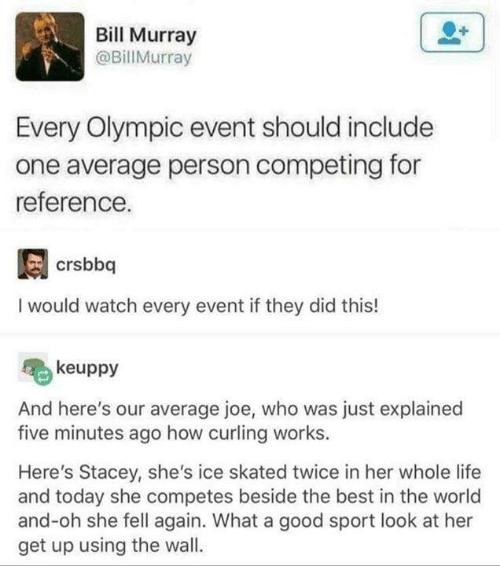 Bill Murray: Bill Murray  @BillMurray  Every Olympic event should include  one average person competing for  reference.  I would watch every event if they did this!  keuppy  And here's our average joe, who was just explained  five minutes ago how curling works.  Here's Stacey, she's ice skated twice in her whole life  and today she competes beside the best in the world  and-oh she fell again. What a good sport look at her  get up using the wall.