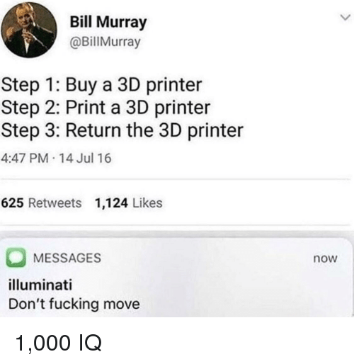Bill Murray: Bill Murray  @BillMurray  Step 1: Buy a 3D printer  Step 2: Print a 3D printer  Step 3: Return the 3D printer  4:47 PM 14 Jul 16  625 Retweets 1,124 Likes  MESSAGES  illuminati  Don't fucking move  now 1,000 IQ