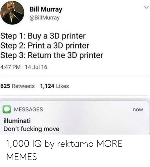 Bill Murray: Bill Murray  @BillMurray  Step 1: Buy a 3D printer  Step 2: Print a 3D printer  Step 3: Return the 3D printer  4:47 PM 14 Jul 16  625 Retweets 1,124 Likes  MESSAGES  illuminati  Don't fucking move  now 1,000 IQ by rektamo MORE MEMES