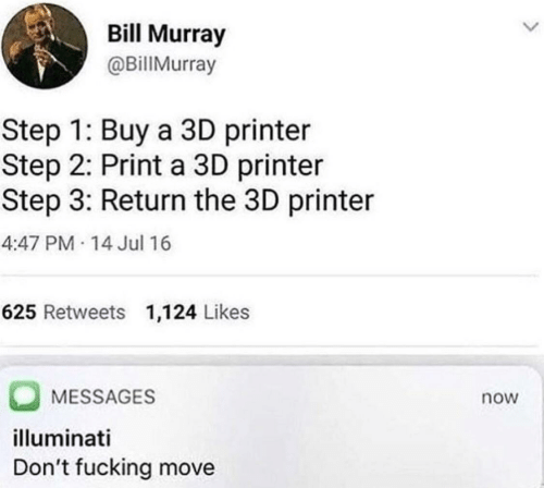 Bill Murray: Bill Murray  @BillMurray  Step 1: Buy a 3D printer  Step 2: Print a 3D printer  Step 3: Return the 3D printer  4:47 PM 14 Jul 16  625 Retweets 1,124 Likes  MESSAGES  now  illuminati  Don't fucking move