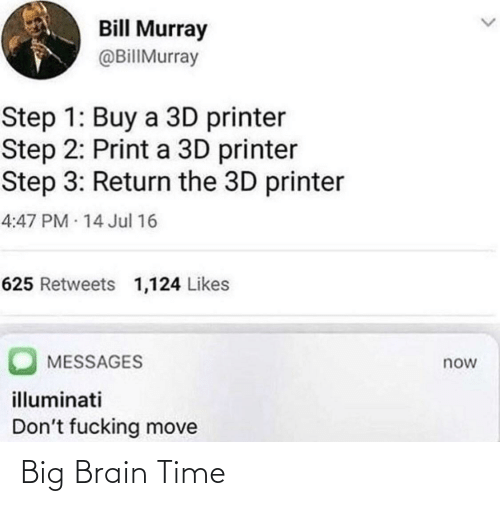 Step 3: Bill Murray  @BillMurray  Step 1: Buy a 3D printer  Step 2: Print a 3D printer  Step 3: Return the 3D printer  4:47PM 14 Jul 16  625 Retweets 1,124 Likes  MESSAGES  now  illuminati  Don't fucking move Big Brain Time