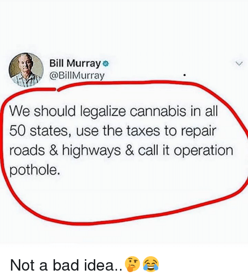 Bill Murray: Bill Murray  @BillMurray  We should legalize cannabis in all  50 states, use the taxes to repair  roads & highways & call it operation  pothole. Not a bad idea..🤔😂