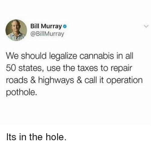 Bill Murray: Bill Murray  @BillMurray  We should legalize cannabis in all  50 states, use the taxes to repair  roads & highways & call it operation  pothole. Its in the hole.