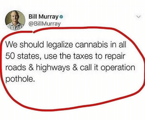 Bill Murray: Bill Murray  @BillMurray  We should legalize cannabis in all  50 states, use the taxes to repair  roads & highways & call it operation  pothole.