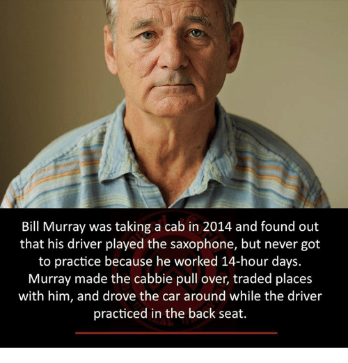 Trading Places: Bill Murray was taking a cab in 2014 and found out  that his driver played the saxophone, but never got  to practice because he worked 14-hour days  Murray made the cabbie pull over, traded places  with him, and drove the car around while the driver  practiced in the back seat.