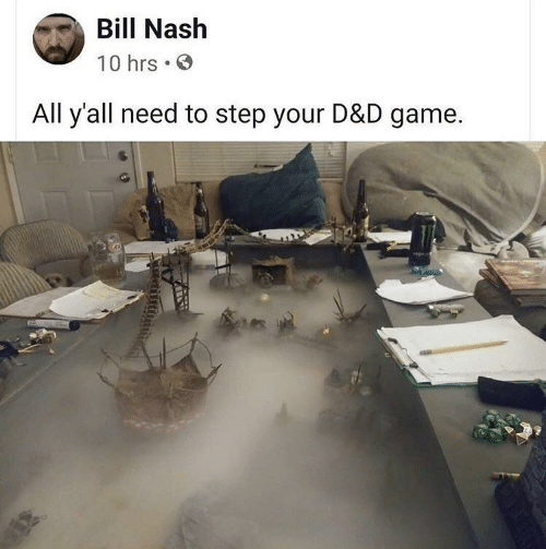 Game, D&d, and Step: Bill Nash  10 hrs  All y'all need to step your D&D game
