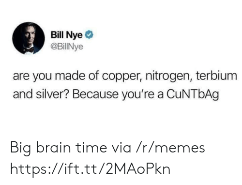 Bill Nye: Bill Nye  @BillINye  are you made of copper, nitrogen, terbium  and silver? Because you're a CuNTbAg Big brain time via /r/memes https://ift.tt/2MAoPkn