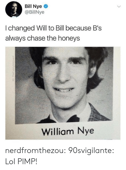 Bill Nye, Lol, and Tumblr: Bill Nye  @BillNye  I changed Will to Bill because Bs  always chase the honeys  William Nye nerdfromthezou:  90svigilante:  Lol  PIMP!