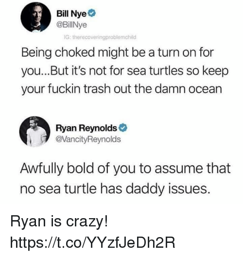 Bill Nye, Crazy, and Funny: Bill Nye  @BillNye  IG: therecoveringproblemchild  Being choked might be a turn on for  you...But it's not for sea turtles so keep  your fuckin trash out the damn ocean  Ryan Reynolds  @VancityReynolds  Awfully bold of you to assume that  no sea turtle has daddy issues. Ryan is crazy! https://t.co/YYzfJeDh2R