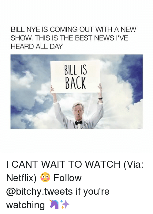 Bitchi: BILL NYE IS COMING OUT WITH A NEW  SHOW. THIS IS THE BEST NEWS I'VE  HEARD ALL DAY  BILL IS  BACK I CANT WAIT TO WATCH (Via: Netflix) 😳 Follow @bitchy.tweets if you're watching 🦄✨