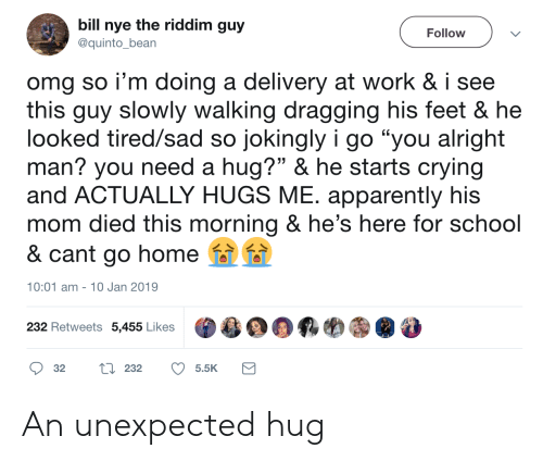 "Bill Nye: bill nye the riddim guy  Follow  @quinto_bean  omg so i'm doing a delivery at work & i see  this guy slowly walking dragging his feet & he  looked tired/sad so jokingly i go ""you alright  man? you need a hug?"" & he starts crying  and ACTUALLY HUGS ME. apparently his  mom died this morning & he's here for school  & cant go home  10:01 am 10 Jan 2019  232 Retweets 5,455 Likes  L232  32  5.5K An unexpected hug"