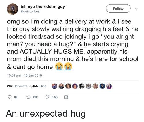"""Need A Hug: bill nye the riddim guy  @quinto_bean  Follow  omg so i'm doing a delivery at work & i see  this quy slowly walking dragging his feet & he  looked tired/sad so jokingly i go """"you alright  man? you need a hug?"""" & he starts crying  and ACTUALLY HUGS ME. apparently his  mom died this morning & he's here for school  & cant go home  10:01 am- 10 Jan 2019  232 Retweets 5,455 Likes  目鼎羁哟㊧@  32 tl 232 5.5K An unexpected hug"""