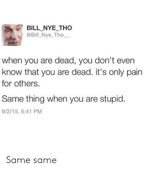Bill Nye: BILL NYE THo  @Bill Nye_Tho  when you are dead, you don't even  know that you are dead. it's only pain  for others.  Same thing when you are stupid.  9/2/15, 6:41 PM Same same