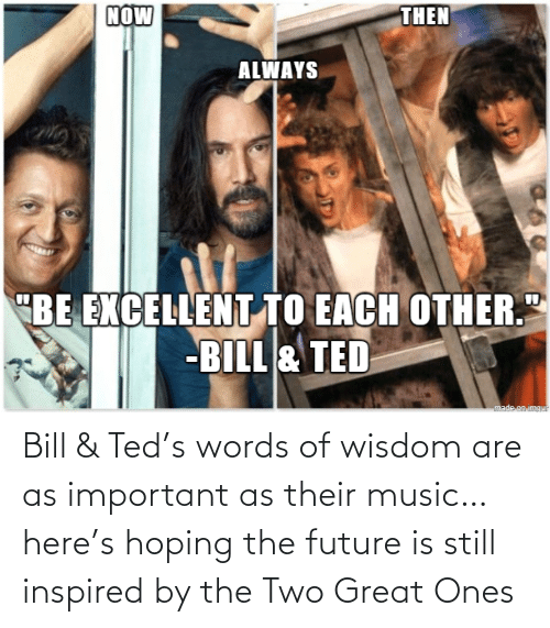 Ted: Bill & Ted's words of wisdom are as important as their music… here's hoping the future is still inspired by the Two Great Ones