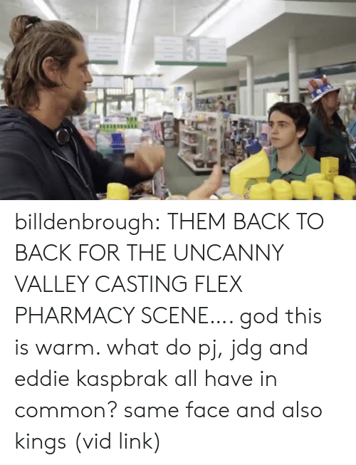 Back to Back, Flexing, and God: billdenbrough: THEM BACK TO BACK FOR THE UNCANNY VALLEY CASTING FLEX PHARMACY SCENE…. god this is warm. what do pj, jdg and eddie kaspbrak all have in common? same face and also kings (vid link)
