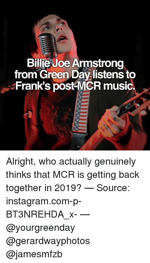 Instagram, Memes, and Music: Billie Joe Armstrong  from Green Day listens to  Frank's post-MCR music. Alright, who actually genuinely thinks that MCR is getting back together in 2019? — Source: instagram.com-p-BT3NREHDA_x- — @yourgreenday @gerardwayphotos @jamesmfzb
