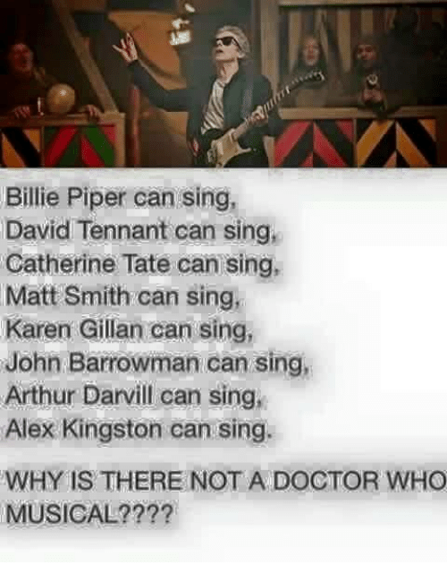 karen gillan: Billie Piper can sing,  David Tennant can sing,  Catherine Tate can sing,  Matt Smith can sing,  Karen Gillan can sing,  John Barrowman can sing,  Arthur Darvill can sing,  Alex Kingston can sing.  WHY IS THERE NOT A DOCTOR WHO  MUSICAL?