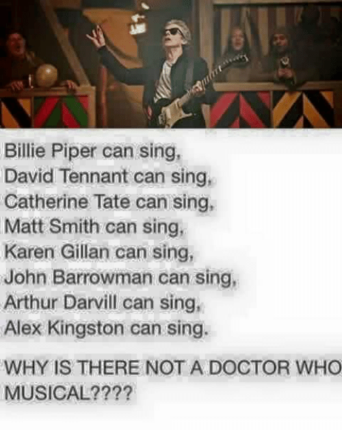 karen gillan: Billie Piper can sing,  David Tennant can sing,  Catherine Tate can sing,  Matt Smith can sing  Karen Gillan can sing,  John Barrowman can sing,  Arthur Darvill can sing,  Alex Kingston can sing.  WHY IS THERE NOT A DOCTOR WHO  MUSICAL????