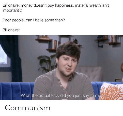 billionaire: Billionaire: money doesn't buy happiness, material wealth isn't  important )  Poor people: can I have some then?  Billionaire:  What the actual fuck did you just say to me Communism