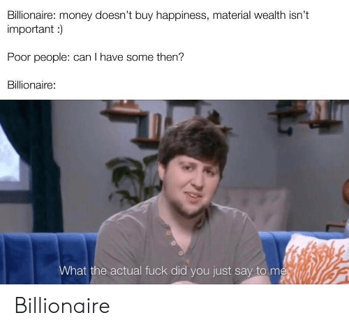 billionaire: Billionaire: money doesn't buy happiness, material wealth isn't  important)  Poor people: can I have some then?  Billionaire:  What the actual fuck did you just say to me Billionaire