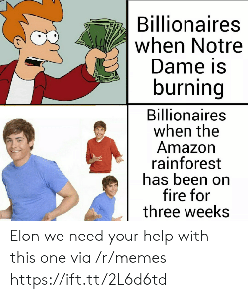 Amazon, Fire, and Memes: Billionaires  when Notre  Dame is  burning  Billionaires  when the  Amazon  rainforest  has been on  fire for  three weeks Elon we need your help with this one via /r/memes https://ift.tt/2L6d6td